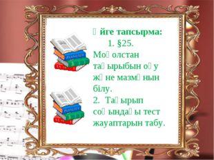 Кесте арқылы түсіндіру: Үйге тапсырма: 1. §25. Моғолстан тақырыбын оқу және м