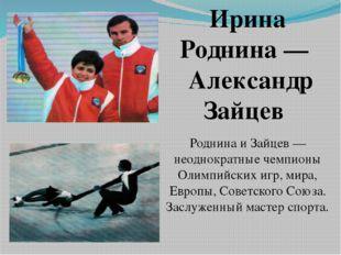 Ирина Роднина— Александр Зайцев Роднина и Зайцев — неоднократные чемпионы О