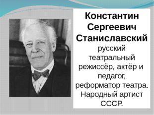 Константин Сергеевич Станиславский русский театральный режиссёр,актёри п