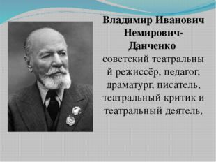 Владимир Иванович Немирович-Данченко советскийтеатральный режиссёр, педагог,
