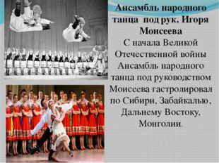 Ансамбль народного танца под рук. Игоря Моисеева С начала Великой Отечественн