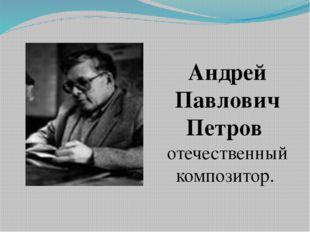Андрей Павлович Петров отечественный композитор.