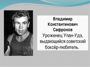 Владимир Константинович Сафронов Уроженец Улан-Удэ, выдающийся советский бокс