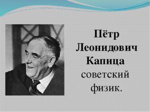 Пётр Леонидович Капица советский физик.