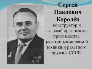 Сергей Павлович Королёв конструктор и главный организатор производства ракет