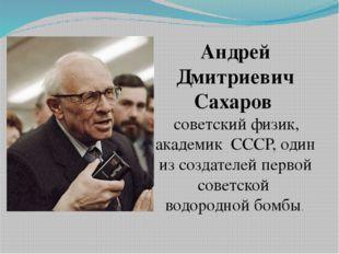 Андрей Дмитриевич Сахаров советскийфизик, академик СССР, один из создател