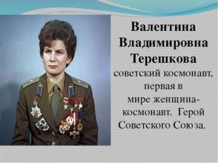 Валентина Владимировна Терешкова советскийкосмонавт, первая в миреженщина-к