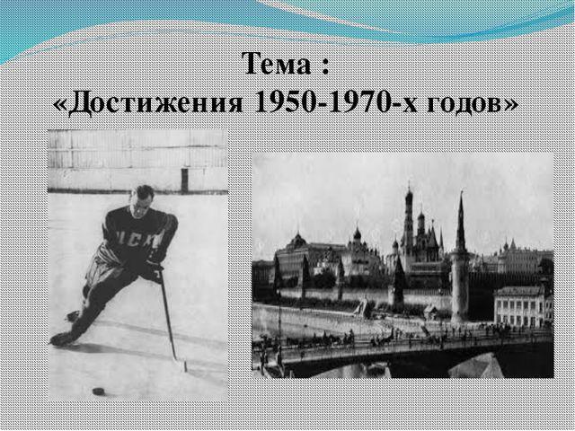Тема : «Достижения 1950-1970-х годов»