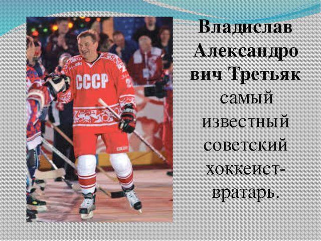 Владислав Александрович Третьяк самый известный советский хоккеист-вратарь.