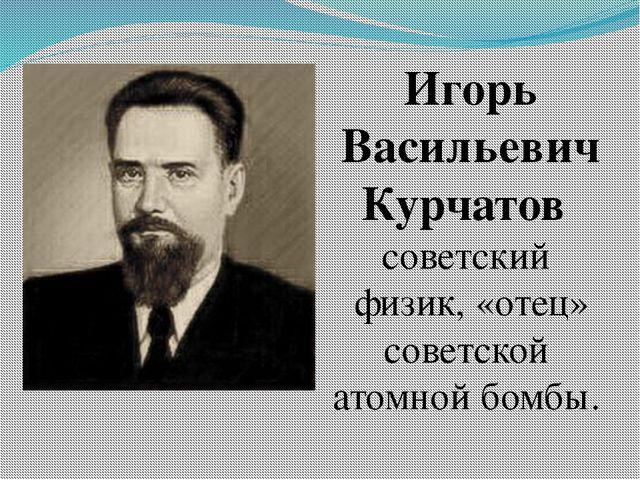 Игорь Васильевич Курчатов советский физик, «отец» советской атомной бомбы.