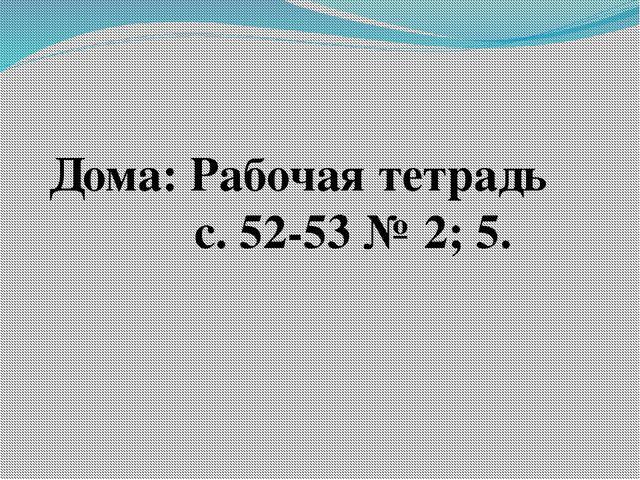 Дома: Рабочая тетрадь с. 52-53 № 2; 5.