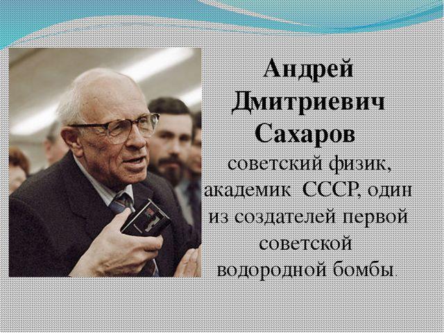 Андрей Дмитриевич Сахаров советскийфизик, академик СССР, один из создател...