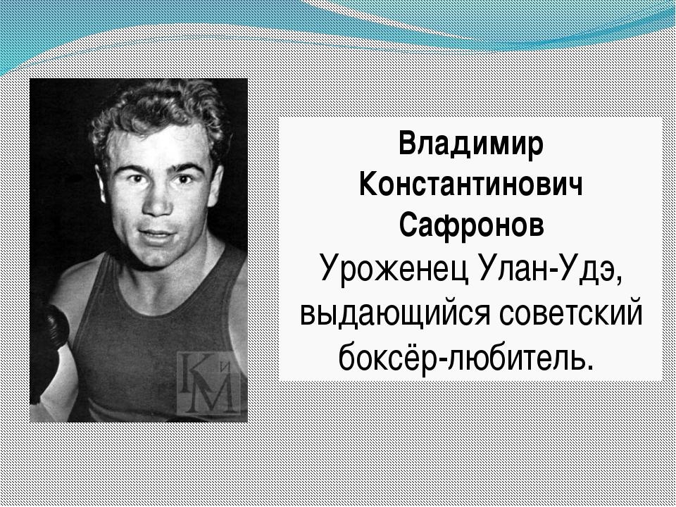 Владимир Константинович Сафронов Уроженец Улан-Удэ, выдающийся советский бокс...