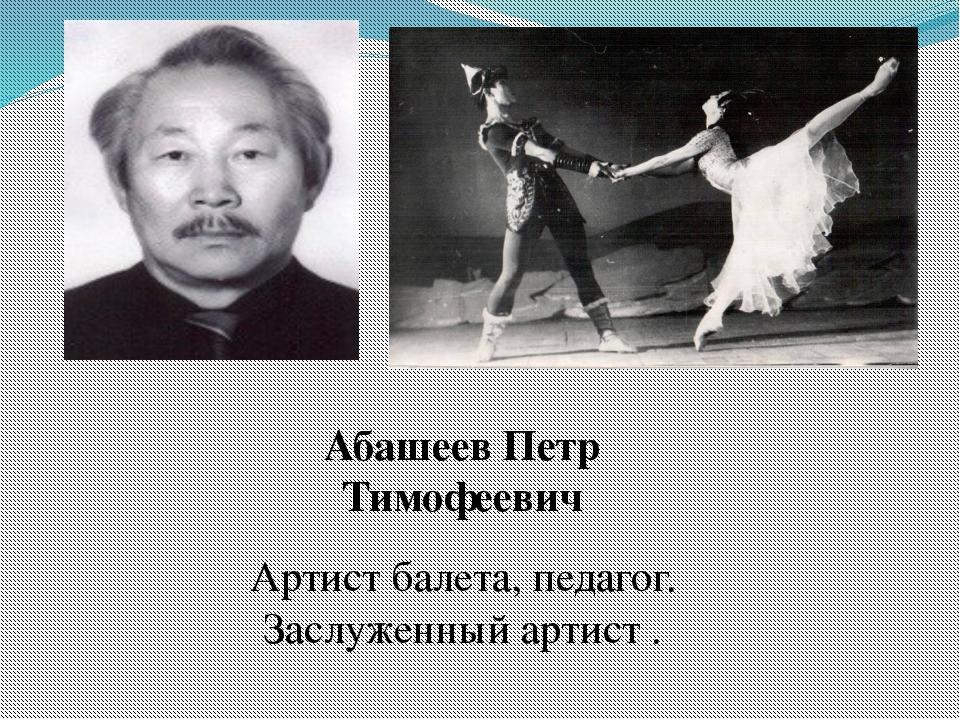 Абашеев Петр Тимофеевич Артист балета, педагог. Заслуженный артист .