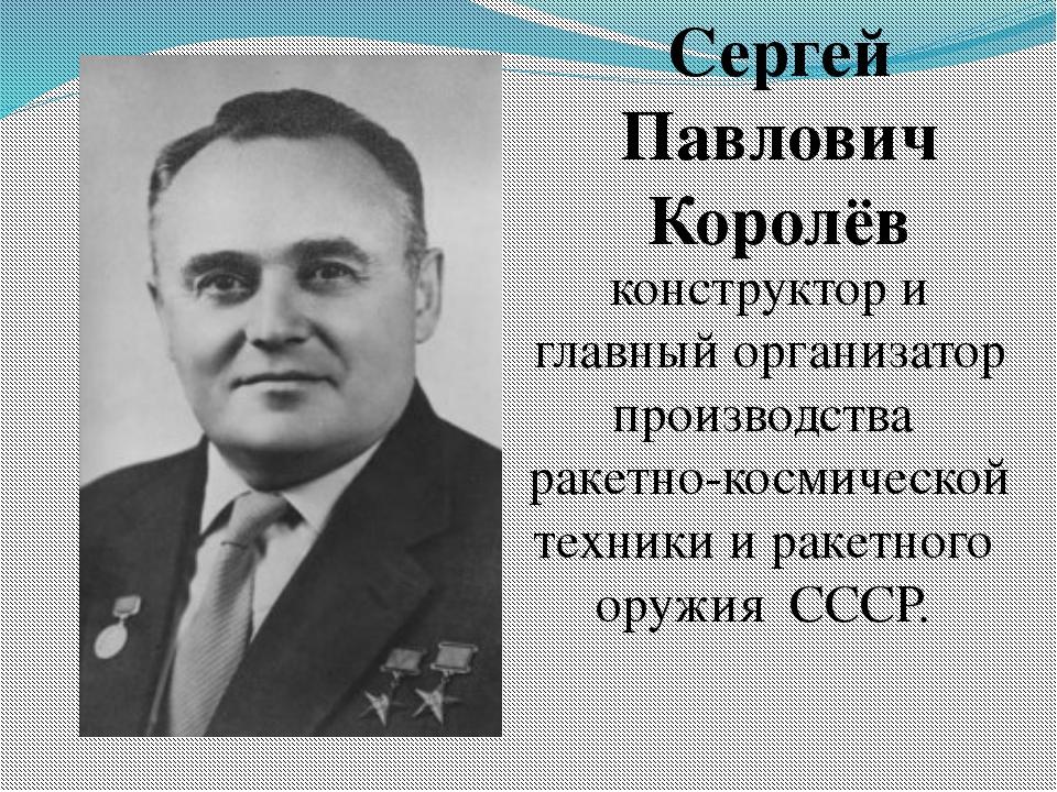 Сергей Павлович Королёв конструктор и главный организатор производства ракет...