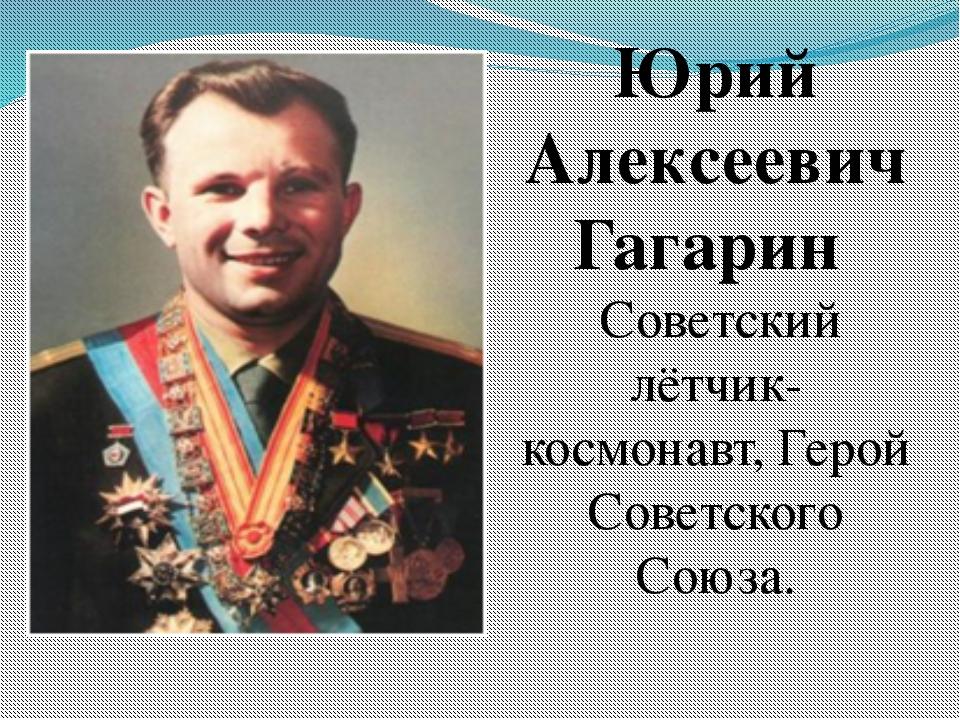 Юрий Алексеевич Гагарин Советский лётчик-космонавт,Герой Советского Союза.