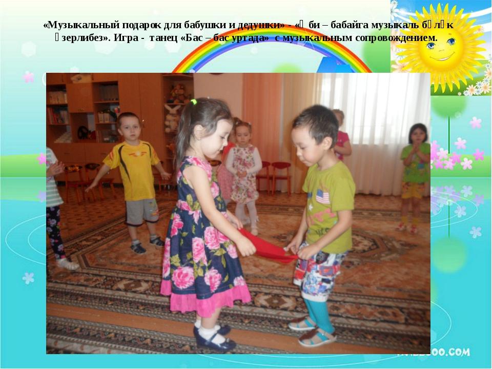 «Музыкальный подарок для бабушки и дедушки» - «Әби – бабайга музыкаль бүләк ә...