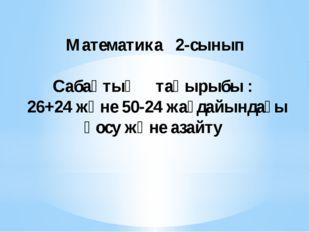 Математика 2-сынып Сабақтың тақырыбы : 26+24 және 50-24 жағдайындағы қосу жә