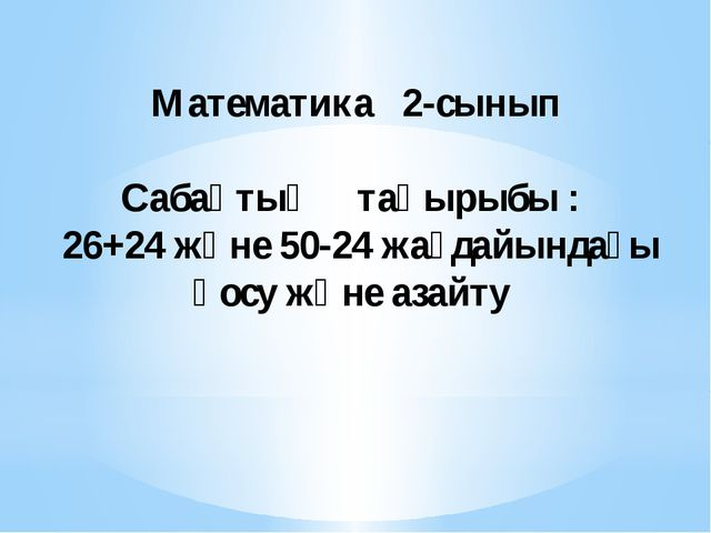 Математика 2-сынып Сабақтың тақырыбы : 26+24 және 50-24 жағдайындағы қосу жә...