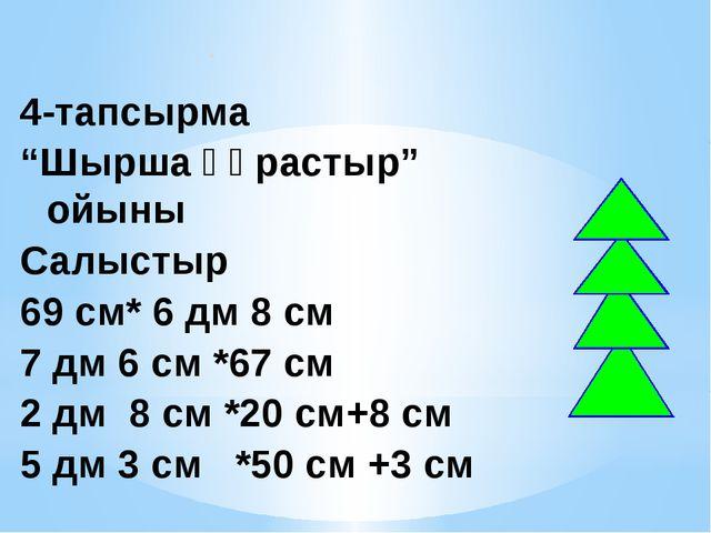 """4-тапсырма """"Шырша құрастыр"""" ойыны Салыстыр 69 см* 6 дм 8 см 7 дм 6 см *67 см..."""