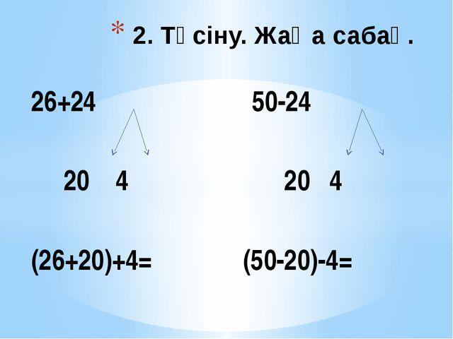 26+24 50-24 20 4 20 4 (26+20)+4= (50-20)-4= 2. Түсіну. Жаңа сабақ.