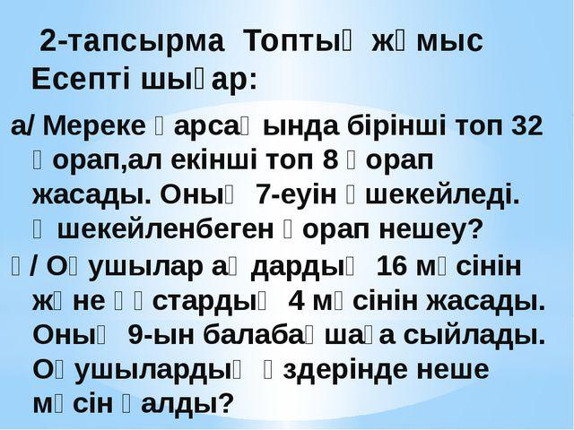 2-тапсырма Топтық жұмыс Есепті шығар: а/ Мереке қарсаңында бірінші топ 32 қо...