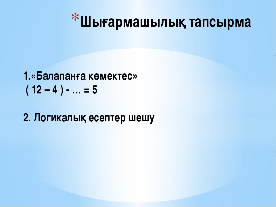 1.«Балапанға көмектес» ( 12 – 4 ) - … = 5 2. Логикалық есептер шешу Шығармашы...