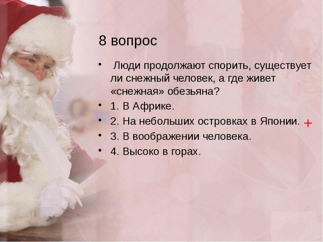 8 вопрос Люди продолжают спорить, существует ли снежный человек, а где живет...