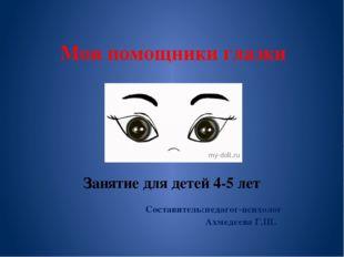 Мои помощники глазки Занятие для детей 4-5 лет Составитель:педагог-психолог А