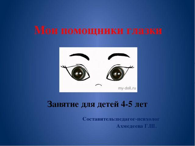 Мои помощники глазки Занятие для детей 4-5 лет Составитель:педагог-психолог А...