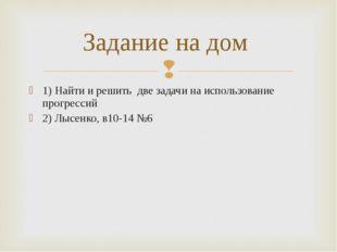 1) Найти и решить две задачи на использование прогрессий 2) Лысенко, в10-14 №