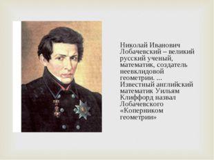 Николай Иванович Лобачевский – великий русский ученый, математик, создатель н