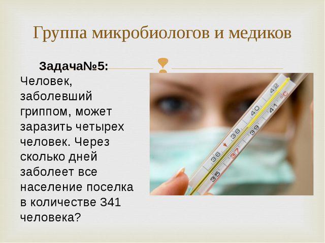 Группа микробиологов и медиков Задача№5: Человек, заболевший гриппом, может з...