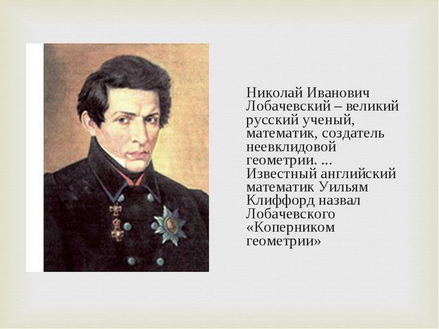 Николай Иванович Лобачевский – великий русский ученый, математик, создатель н...