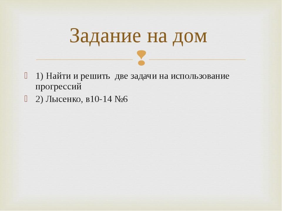1) Найти и решить две задачи на использование прогрессий 2) Лысенко, в10-14 №...