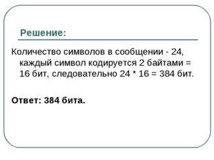 Решение: Количество символов в сообщении - 24, каждый символ кодируется 2 бай