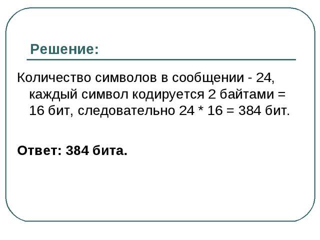 Решение: Количество символов в сообщении - 24, каждый символ кодируется 2 бай...