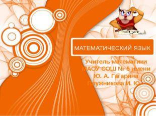 МАТЕМАТИЧЕСКИЙ ЯЗЫК Учитель математики МАОУ СОШ № 5 имени Ю. А. Гагарина Плу