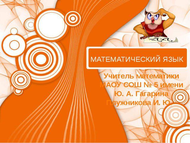 МАТЕМАТИЧЕСКИЙ ЯЗЫК Учитель математики МАОУ СОШ № 5 имени Ю. А. Гагарина Плу...