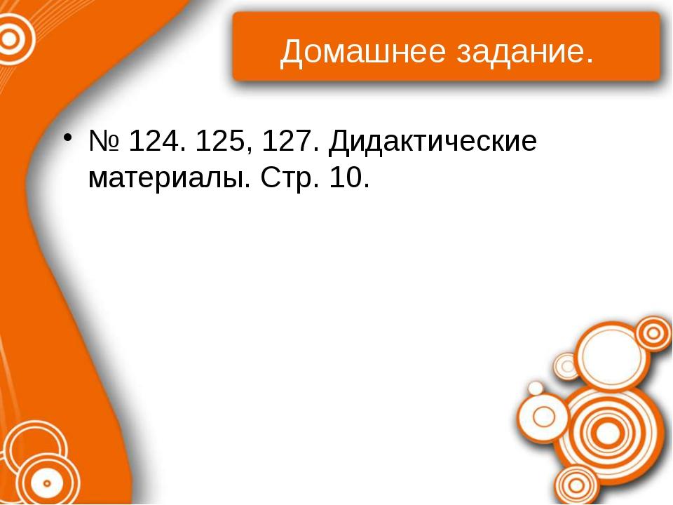 Домашнее задание. № 124. 125, 127. Дидактические материалы. Стр. 10.