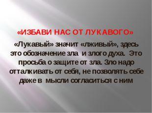 «ИЗБАВИ НАС ОТ ЛУКАВОГО» «Лукавый» значит «лживый», здесь это обозначение зл