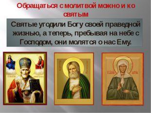 Обращаться с молитвой можно и ко святым Святые угодили Богу своей праведной ж