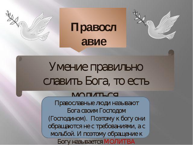Православие Умение правильно славить Бога, то есть молиться Православные люд...