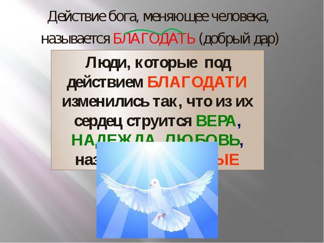Действие бога, меняющее человека, называется БЛАГОДАТЬ (добрый дар) Люди, кот...