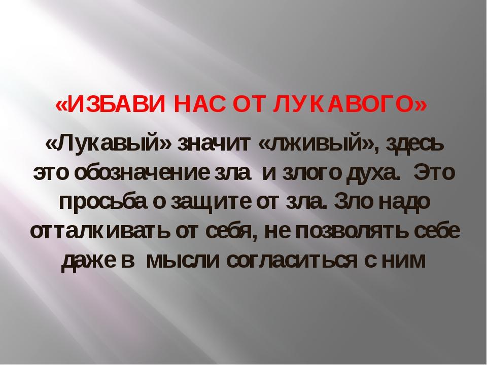 «ИЗБАВИ НАС ОТ ЛУКАВОГО» «Лукавый» значит «лживый», здесь это обозначение зл...