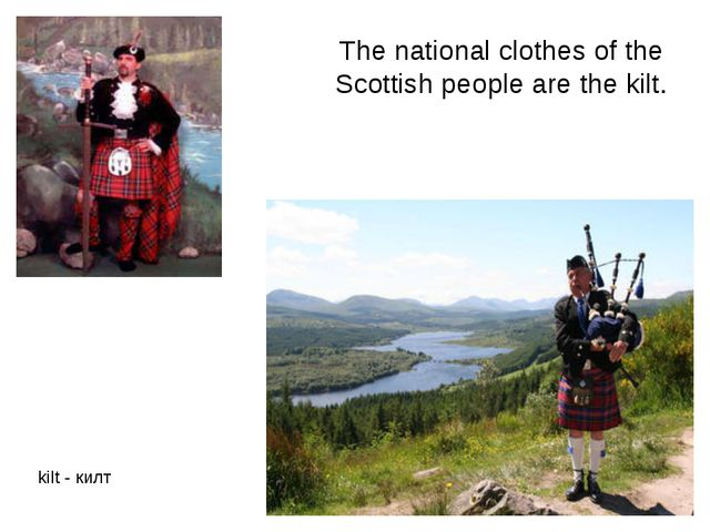 The national clothes of the Scottish people are the kilt. kilt - килт