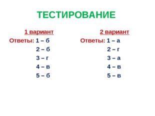 ТЕСТИРОВАНИЕ 1 вариант Ответы: 1 – б 2 – б 3 – г 4 – в 5 – б 2 вариант Ответы