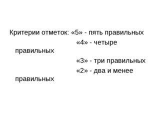 Критерии отметок: «5» - пять правильных «4» - четыре правильных «3» - три пра