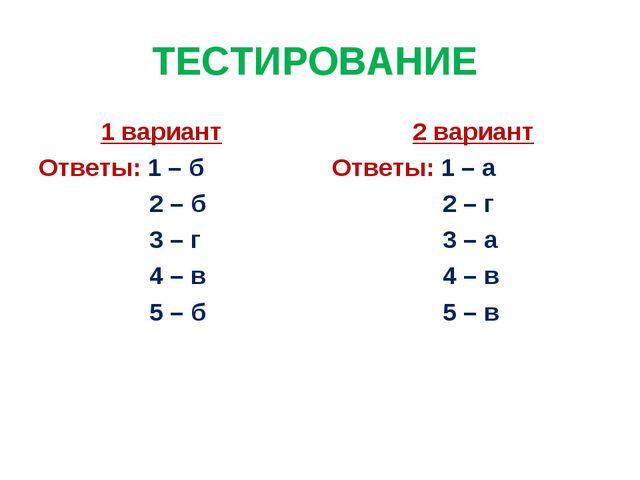 ТЕСТИРОВАНИЕ 1 вариант Ответы: 1 – б 2 – б 3 – г 4 – в 5 – б 2 вариант Ответы...