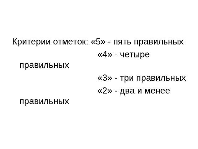 Критерии отметок: «5» - пять правильных «4» - четыре правильных «3» - три пра...